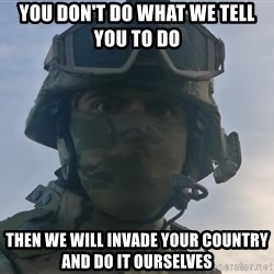 Aghast Soldier Guy - You don't do what we tell you to do  then we will invade your country and do it ourselves