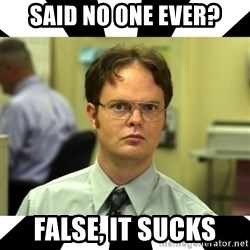 Dwight from the Office - Said no one ever? False, it sucks