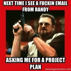 Angry Walter With Gun - Next time I see a fuckin email from Randy  Asking me for a project plan