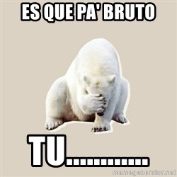 Bad RPer Polar Bear - es que pa' bruto tu............