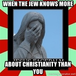 Jesus Facepalm - When the Jew knows more  about christianity than you