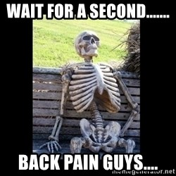 Still Waiting - Wait for a second....... Back pain guys....