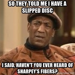 Confused Bill Cosby  - So they told me i have a slipped disc I said, haven't you ever heard of sharpey's fibers?
