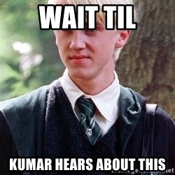 Draco Malfoy - WAIT TIL KUMAR HEARS ABOUT THIS