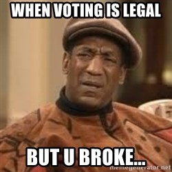 Confused Bill Cosby  - When voting is legal  But u broke...