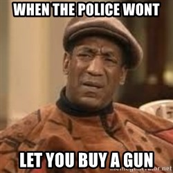 Confused Bill Cosby  - when the police wont let you buy a gun