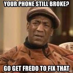 Confused Bill Cosby  - your phone still broke? go get fredo to fix that