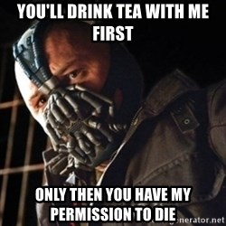Only then you have my permission to die - You'll drink tea with me first Only then you have my permission to die