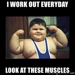 Fat kid - I work out everyday  Look at these muscles