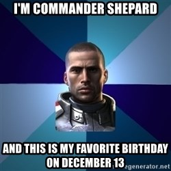 Blatant Commander Shepard - I'm commander shepard and this is my favorite birthday on december 13