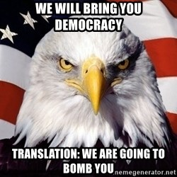 American Pride Eagle - We will bring you democracy Translation: We are going to bomb you