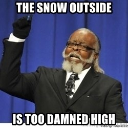The tolerance is to damn high! - THE SNOW OUTSIDE IS TOO DAMNED HIGH