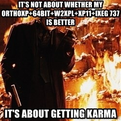 It's about sending a message - IT'S NOT ABOUT WHETHER MY ORTHOXP+64BIT+W2XPL+XP11+IXEG 737 IS BETTER  IT'S ABOUT GETTING KARMA