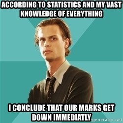 spencer reid - According to statistics and my vast knowledge of everything I conclude that our marks get down immediatly