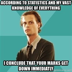 spencer reid - According to statistics and my vast knowledge of everything I conclude that your marks get down immediatly