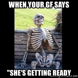 """Still Waiting - When your gf says """"she's getting ready"""