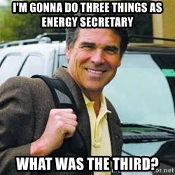 Rick Perry - I'm gonna do three things as energy secretary What was the third?