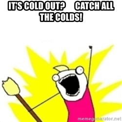 x all the y - It's cold out?      Catch all the colds!
