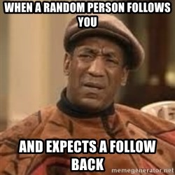 Confused Bill Cosby  - when a random person follows you and expects a follow back