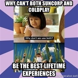 Why don't we use both girl - why can't both suncorp and coldplay be the best lifetime experiences