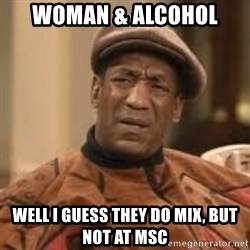 Confused Bill Cosby  - Woman & Alcohol  Well I guess they do mix, but not at MSC