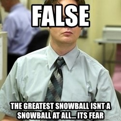 Dwight Shrute - False The greatest snowball isnt a snowball at all... its fear