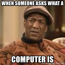 Confused Bill Cosby  - when someone asks what a  computer is