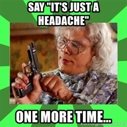 """Madea - Say """"It's JUST a headache""""  One More Time..."""