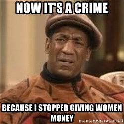 Confused Bill Cosby  - now it's a crime because I stopped giving women money