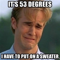 90s Problems - It's 53 degrees i have to put on a sweater