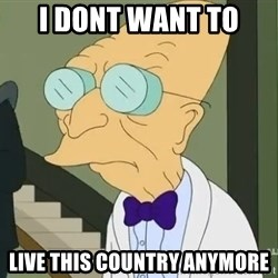 dr farnsworth - I dont want to  live this country anymore