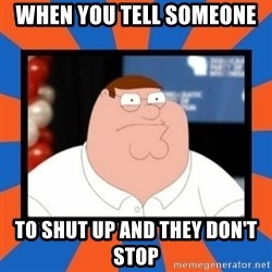 Shut up Meg - when you tell someone  to shut up and they don't stop