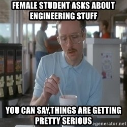 things are getting serious - Female student asks about engineering stuff You can say,things are getting pretty serious