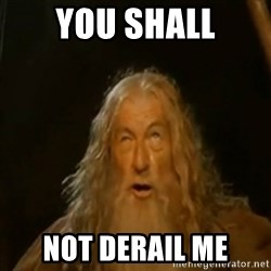 Gandalf You Shall Not Pass - YOU SHALL NOT DERAIL ME
