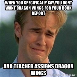 90s Problems - when you specifically say you dont want dragon wings for your book report and teacher assigns dragon wings
