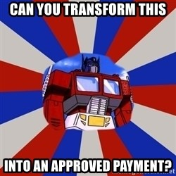Optimus Prime - Can you Transform this into an approved payment?