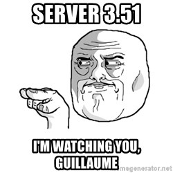 i'm watching you meme - Server 3.51 I'm watching you, Guillaume