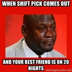 crying michael jordan - When shift pick comes out and your best friend is on 20 nights