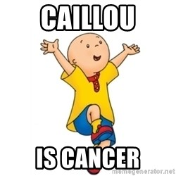 caillou - Caillou Is cancer