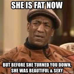 Confused Bill Cosby  - She is fat now But before she turned you down, she was beautiful & sexy