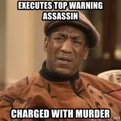 Confused Bill Cosby  - Executes top warning assassin charged with murder