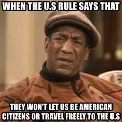 Confused Bill Cosby  - When the U.S rule says that they won't let us be american citizens or travel freely to the U.S