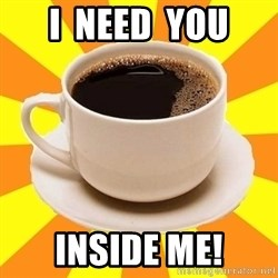 Cup of coffee - I  need  you Inside me!