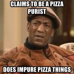 Confused Bill Cosby  - Claims to be a pizza purist does impure pizza things
