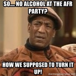 Confused Bill Cosby  - So.... no alcohol at the AFR party? how we supposed to turn it up!