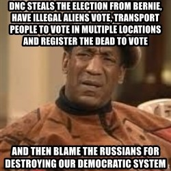 Confused Bill Cosby  - DNC steals the election from Bernie, have illegal aliens vote, transport people to vote in multiple locations and register the dead to vote And then blame the Russians for destroying our Democratic system