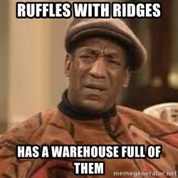 Confused Bill Cosby  - Ruffles with ridges Has a warehouse full of them