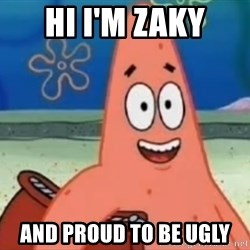Happily Oblivious Patrick - Hi I'm Zaky And Proud to be Ugly
