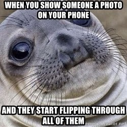 Awkward Moment Seal - when you show someone a photo on your phone and they start flipping through all of them