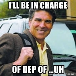 Rick Perry - I'll be in charge of Dep of …uh